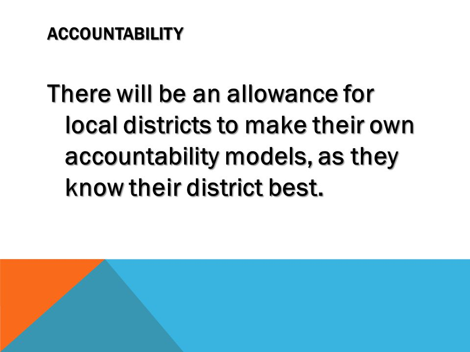 ACCOUNTABILITY There will be an allowance for local districts to make their own accountability models, as they know their district best.