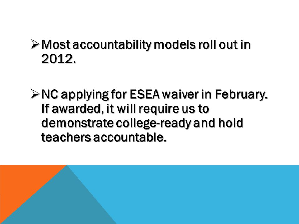  Most accountability models roll out in 2012.  NC applying for ESEA waiver in February.
