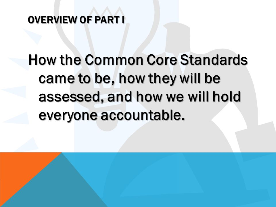 OVERVIEW OF PART I How the Common Core Standards came to be, how they will be assessed, and how we will hold everyone accountable.