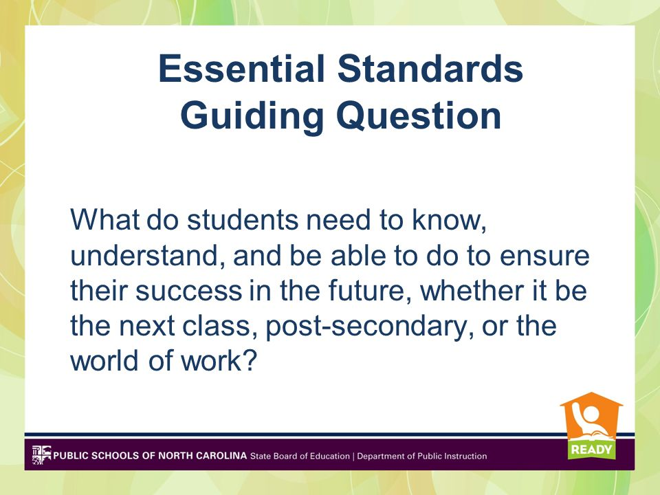DRAFT Essential Standards Guiding Question What do students need to know, understand, and be able to do to ensure their success in the future, whether it be the next class, post-secondary, or the world of work?