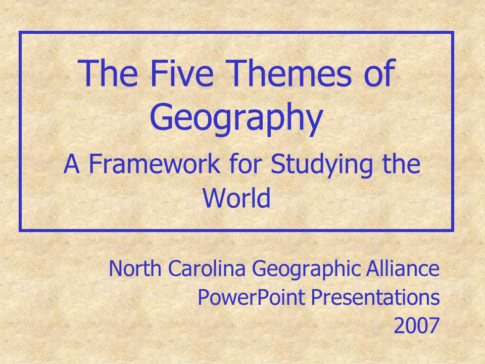 The Five Themes of Geography A Framework for Studying the World North Carolina Geographic Alliance PowerPoint Presentations 2007