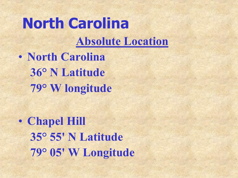 North Carolina Absolute Location North Carolina 36° N Latitude 79° W longitude Chapel Hill 35° 55 N Latitude 79° 05 W Longitude