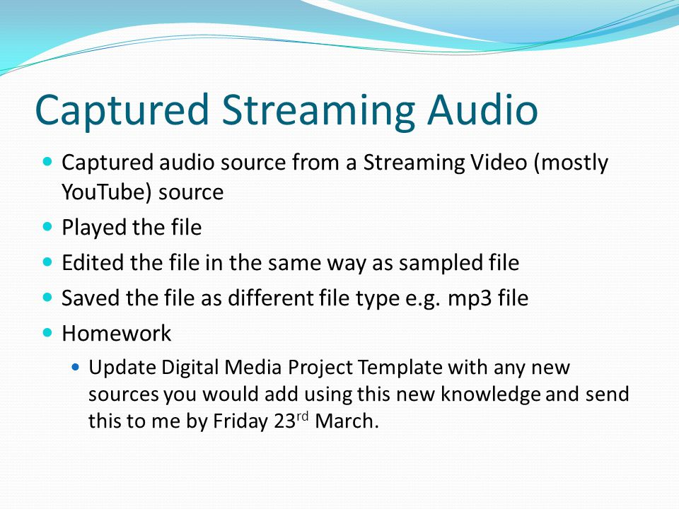 Captured Streaming Audio Captured audio source from a Streaming Video (mostly YouTube) source Played the file Edited the file in the same way as sampled file Saved the file as different file type e.g.