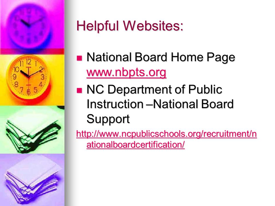 Helpful Websites: National Board Home Page www.nbpts.org National Board Home Page www.nbpts.org www.nbpts.org NC Department of Public Instruction –National Board Support NC Department of Public Instruction –National Board Support http://www.ncpublicschools.org/recruitment/n ationalboardcertification/ http://www.ncpublicschools.org/recruitment/n ationalboardcertification/