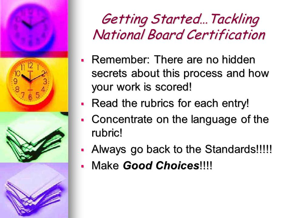Getting Started…Tackling National Board Certification  Remember: There are no hidden secrets about this process and how your work is scored.