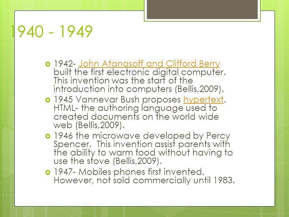 1940 - 1949  1942- John Atanasoff and Clifford Berry built the first electronic digital computer.