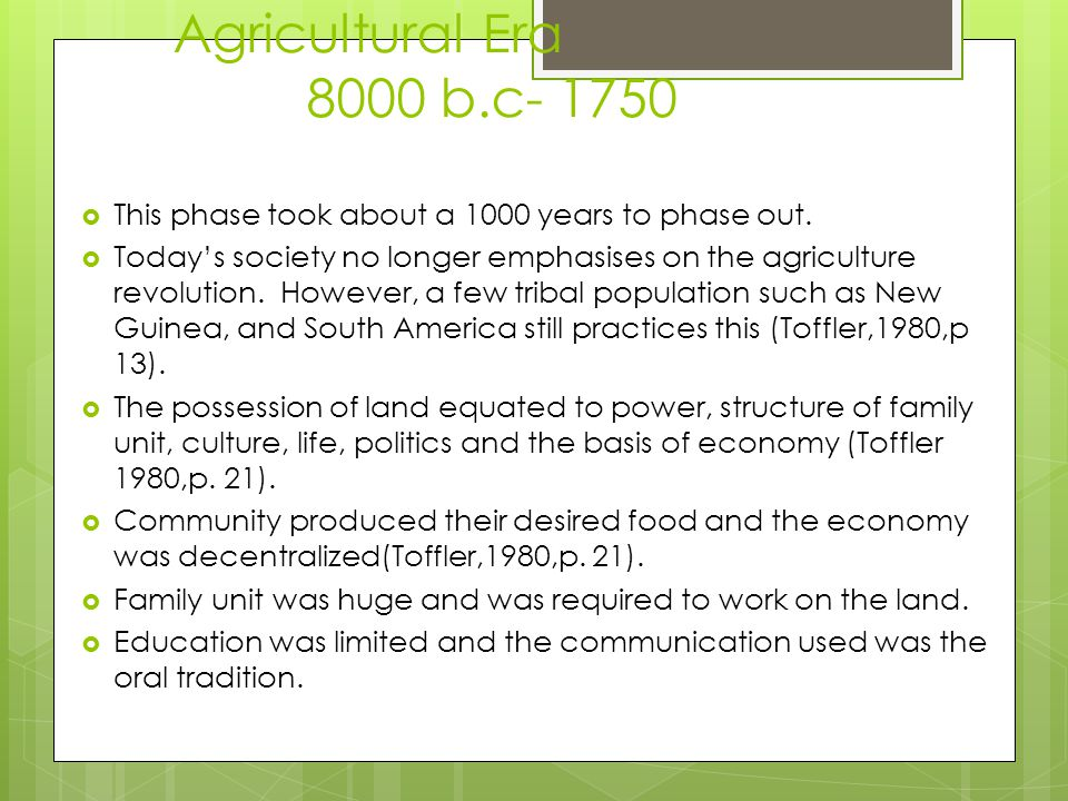 Agricultural Era 8000 b.c- 1750  This phase took about a 1000 years to phase out.