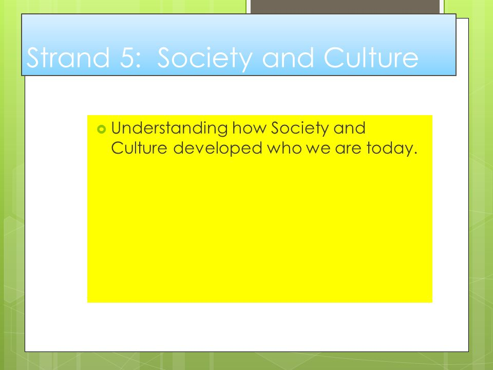 Strand 5: Society and Culture  Understanding how Society and Culture developed who we are today.
