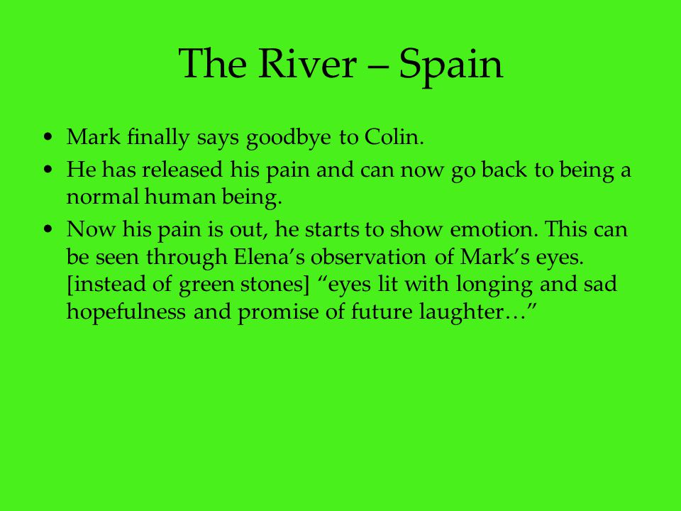 The River – Spain Mark finally says goodbye to Colin. He has released his pain and can now go back to being a normal human being. Now his pain is out,