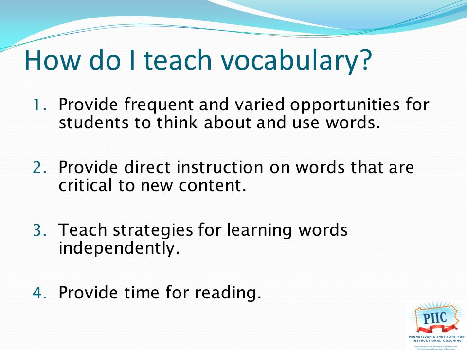 How do I teach vocabulary? 1. Provide frequent and varied opportunities for students to think about and use words. 2. Provide direct instruction on wo