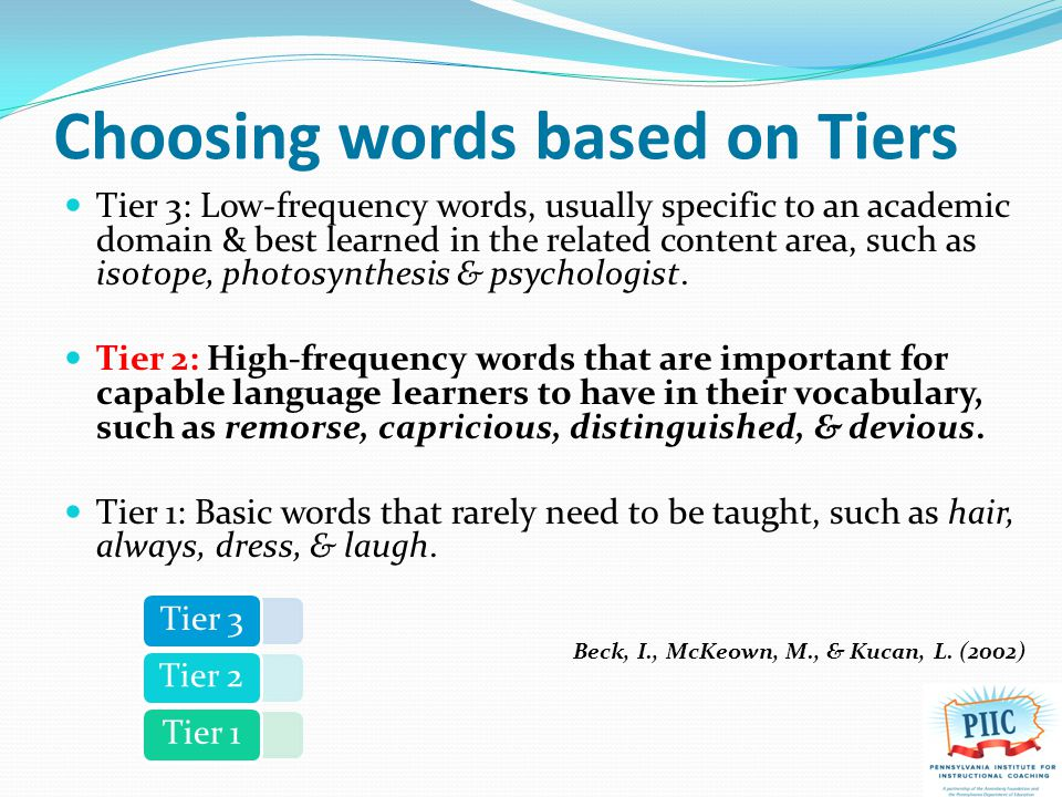 Choosing words based on Tiers Tier 3: Low-frequency words, usually specific to an academic domain & best learned in the related content area, such as isotope, photosynthesis & psychologist.