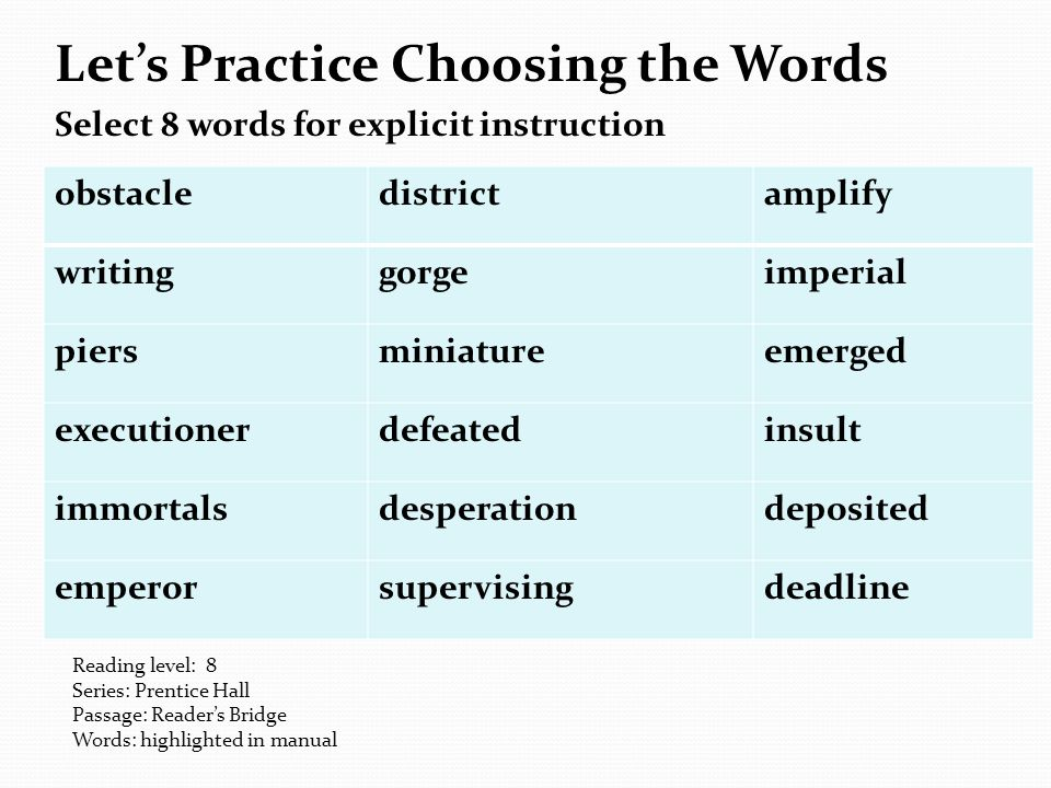 Let's Practice Choosing the Words Select 8 words for explicit instruction obstacledistrictamplify writinggorgeimperial piersminiatureemerged executionerdefeatedinsult immortalsdesperationdeposited emperorsupervisingdeadline Reading level: 8 Series: Prentice Hall Passage: Reader's Bridge Words: highlighted in manual