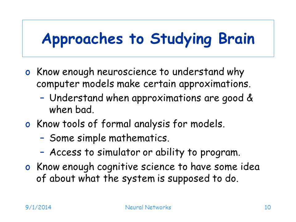 9/1/2014Neural Networks10 Approaches to Studying Brain oKnow enough neuroscience to understand why computer models make certain approximations.
