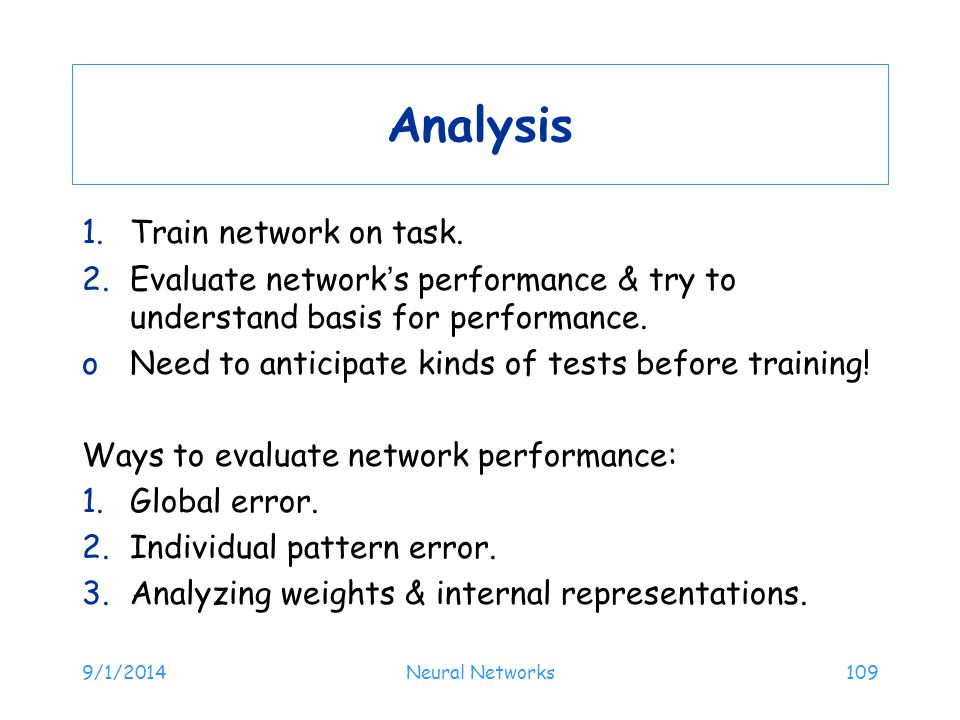 9/1/2014Neural Networks109 Analysis 1.Train network on task. 2.Evaluate network's performance & try to understand basis for performance. oNeed to anti