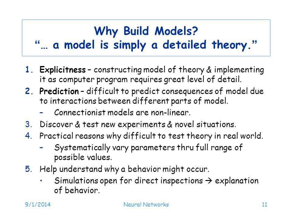 "9/1/2014Neural Networks11 Why Build Models? ""… a model is simply a detailed theory."" 1.Explicitness – constructing model of theory & implementing it a"