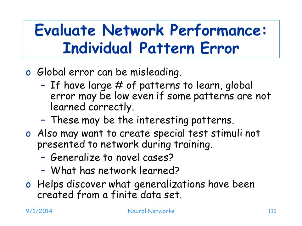 9/1/2014Neural Networks111 Evaluate Network Performance: Individual Pattern Error oGlobal error can be misleading. –If have large # of patterns to lea