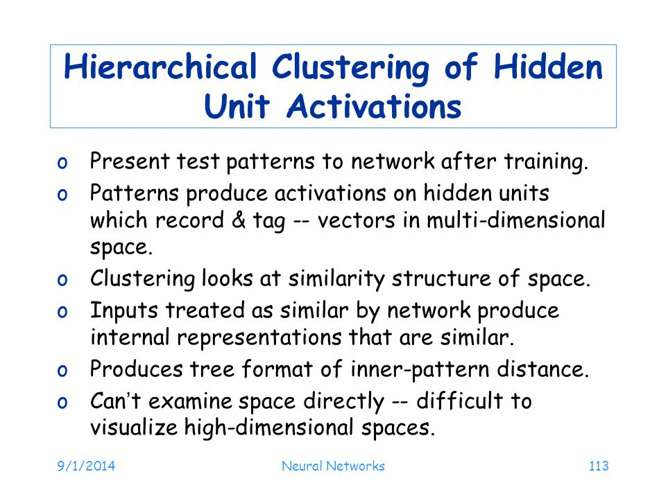 9/1/2014Neural Networks113 Hierarchical Clustering of Hidden Unit Activations oPresent test patterns to network after training. oPatterns produce acti