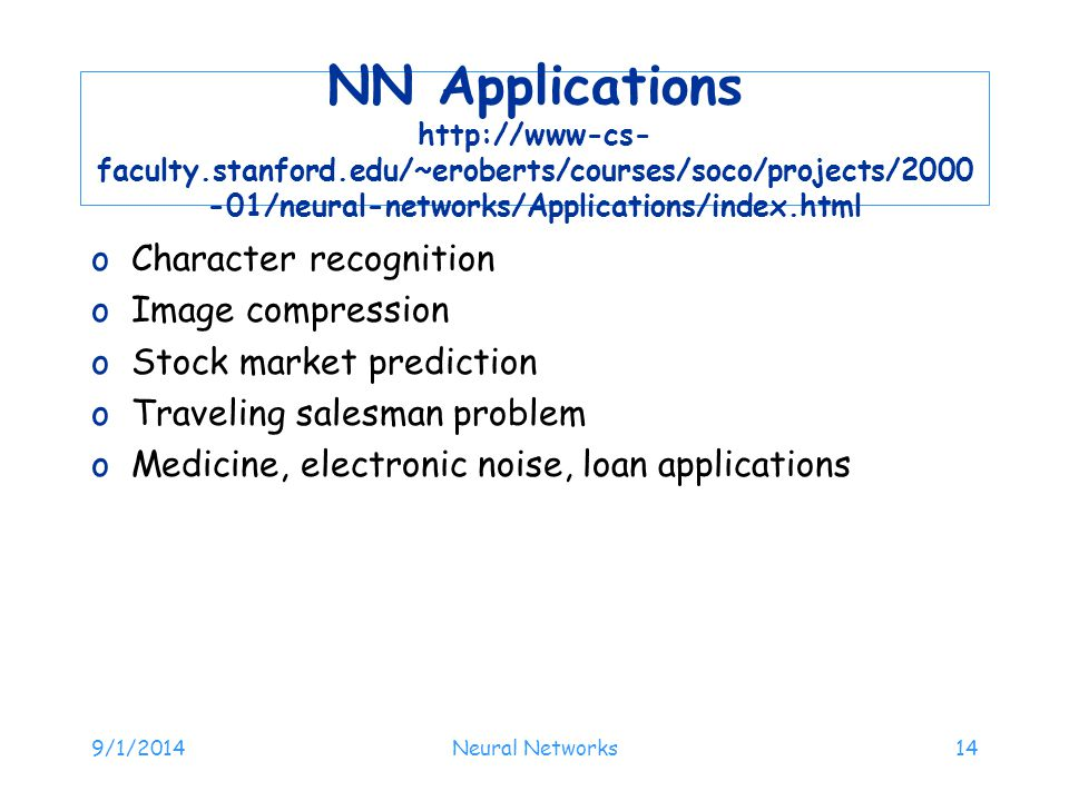 NN Applications http://www-cs- faculty.stanford.edu/~eroberts/courses/soco/projects/2000 -01/neural-networks/Applications/index.html oCharacter recogn