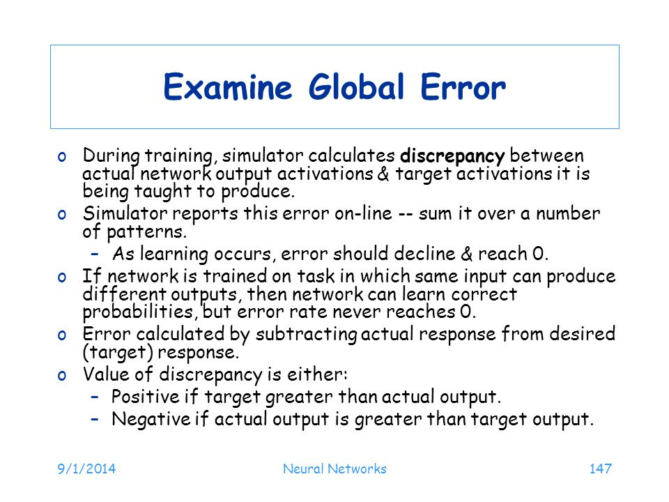 9/1/2014Neural Networks147 Examine Global Error oDuring training, simulator calculates discrepancy between actual network output activations & target