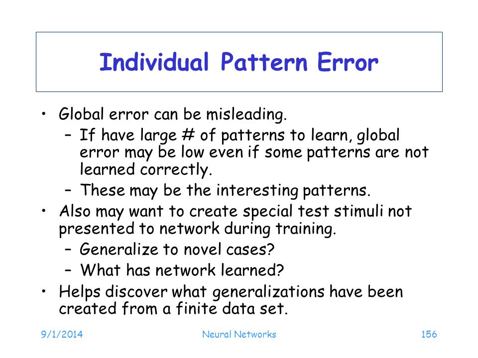 9/1/2014Neural Networks156 Individual Pattern Error Global error can be misleading. –If have large # of patterns to learn, global error may be low eve