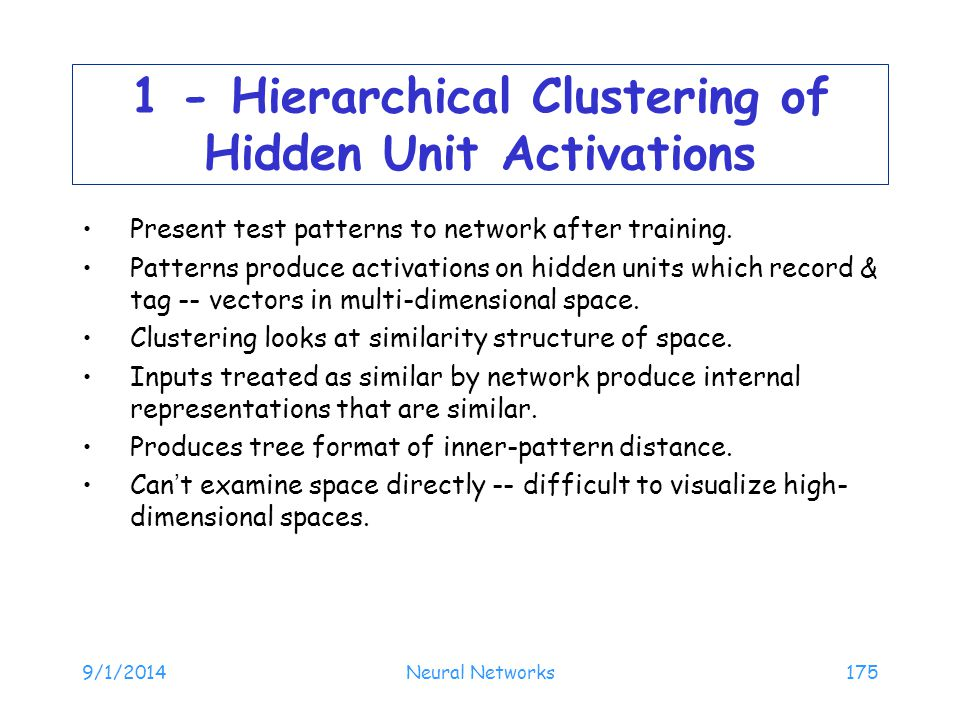 9/1/2014Neural Networks175 1 - Hierarchical Clustering of Hidden Unit Activations Present test patterns to network after training. Patterns produce ac