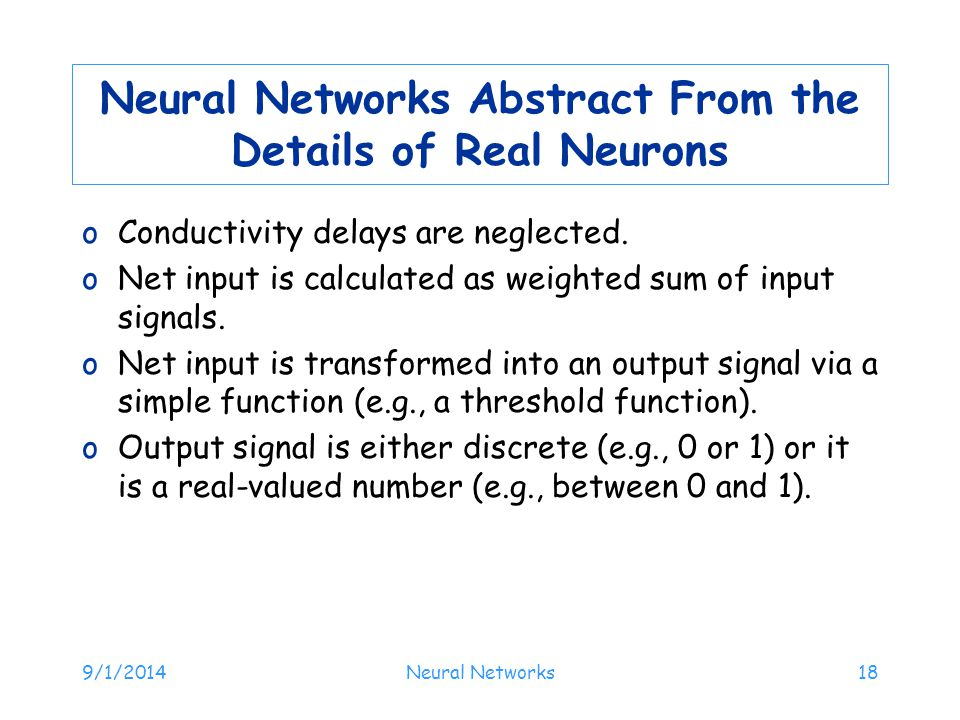 9/1/2014Neural Networks18 Neural Networks Abstract From the Details of Real Neurons oConductivity delays are neglected. oNet input is calculated as we
