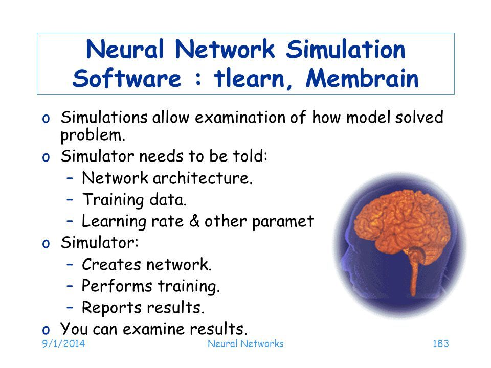 9/1/2014Neural Networks183 Neural Network Simulation Software : tlearn, Membrain oSimulations allow examination of how model solved problem. oSimulato