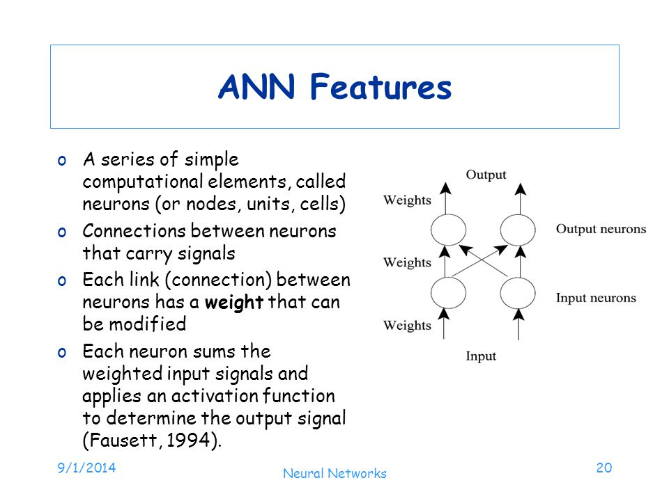 ANN Features oA series of simple computational elements, called neurons (or nodes, units, cells) oConnections between neurons that carry signals oEach