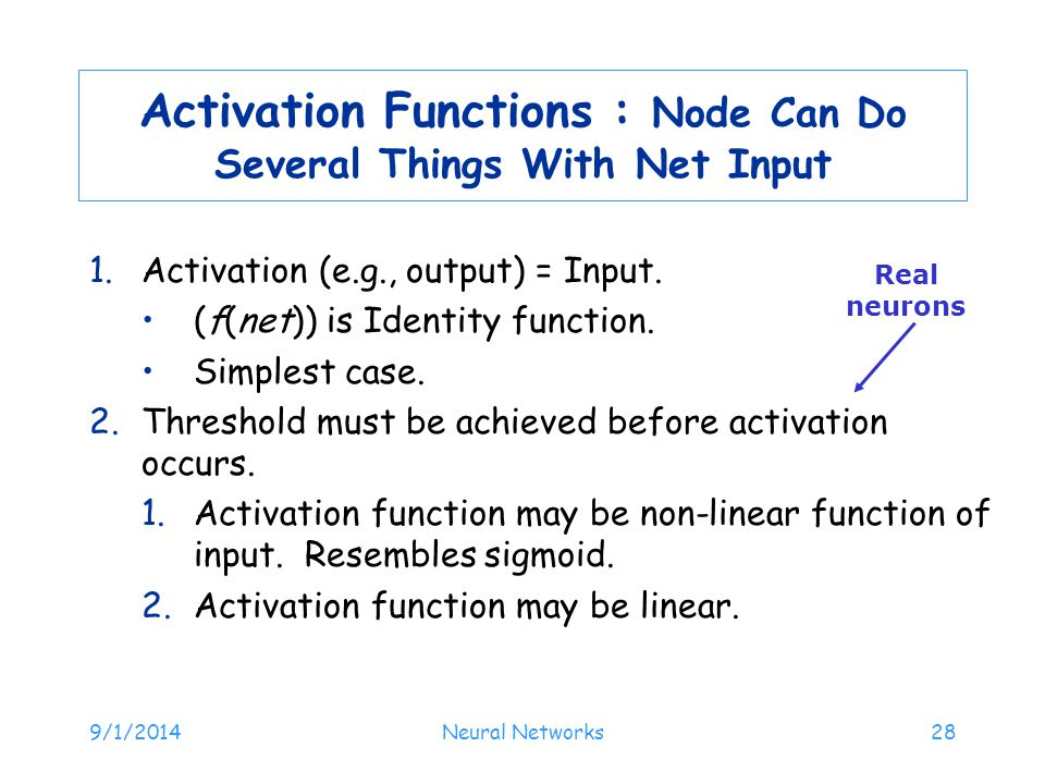 9/1/2014Neural Networks28 Activation Functions : Node Can Do Several Things With Net Input 1.Activation (e.g., output) = Input. (f(net)) is Identity f