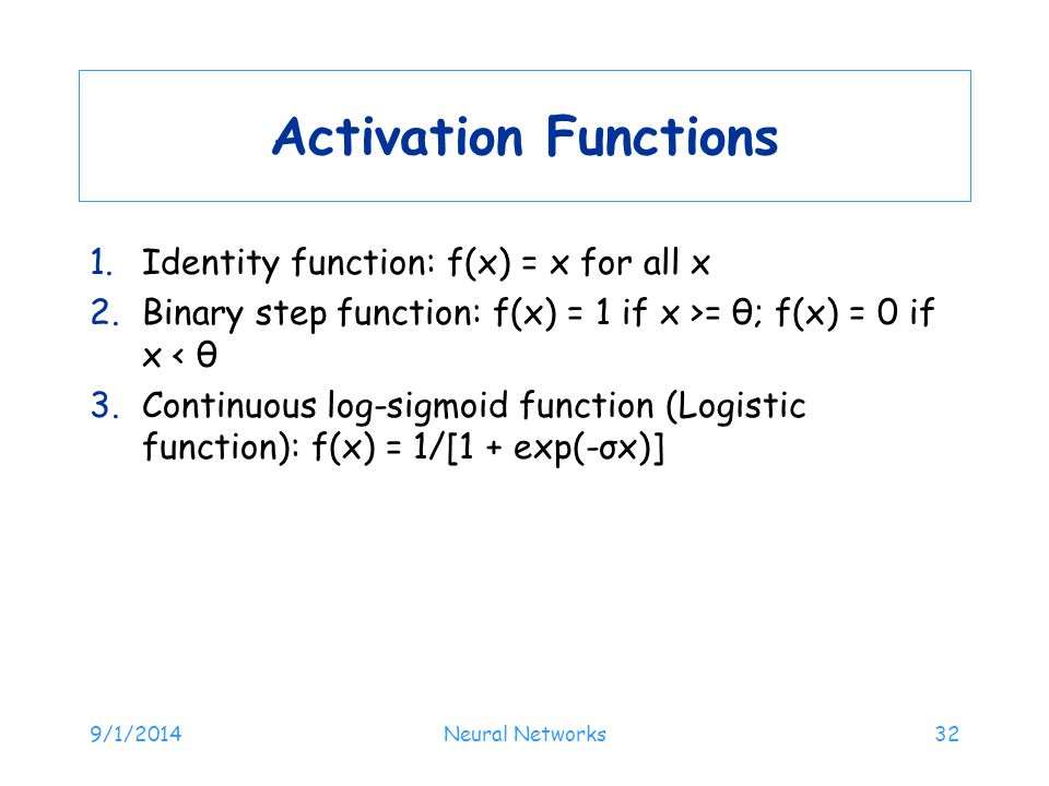 Activation Functions 1.Identity function: f(x) = x for all x 2.Binary step function: f(x) = 1 if x >= θ; f(x) = 0 if x < θ 3.Continuous log-sigmoid function (Logistic function): f(x) = 1/[1 + exp(-σx)] 9/1/2014Neural Networks32