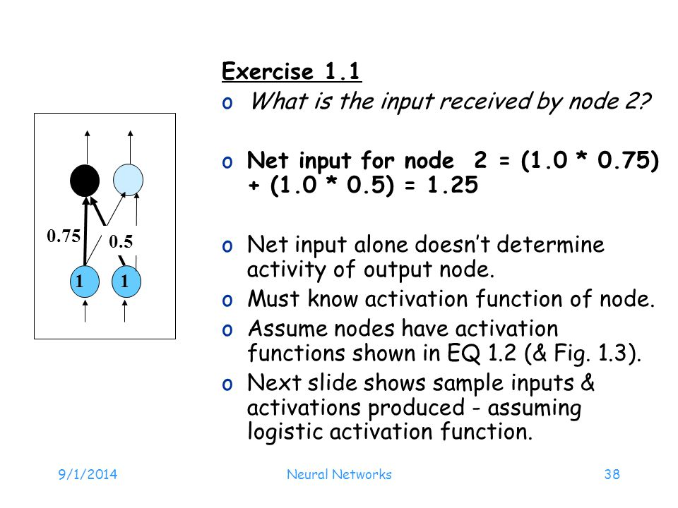 9/1/2014Neural Networks38 Exercise 1.1 oWhat is the input received by node 2? oNet input for node 2 = (1.0 * 0.75) + (1.0 * 0.5) = 1.25 oNet input alo