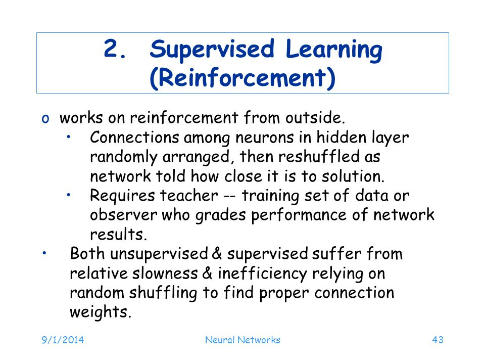 2. Supervised Learning (Reinforcement) oworks on reinforcement from outside. Connections among neurons in hidden layer randomly arranged, then reshuff