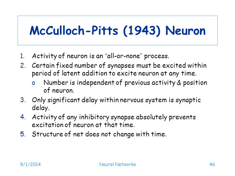 "9/1/2014Neural Networks46 McCulloch-Pitts (1943) Neuron 1.Activity of neuron is an ""all-or-none"" process. 2.Certain fixed number of synapses must be e"