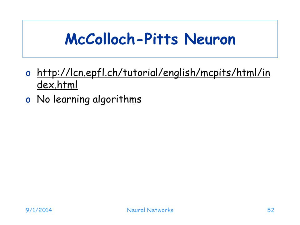 McColloch-Pitts Neuron ohttp://lcn.epfl.ch/tutorial/english/mcpits/html/in dex.htmlhttp://lcn.epfl.ch/tutorial/english/mcpits/html/in dex.html oNo lea