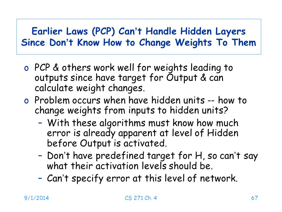 9/1/2014CS 271 Ch. 467 Earlier Laws (PCP) Can ' t Handle Hidden Layers Since Don ' t Know How to Change Weights To Them oPCP & others work well for we