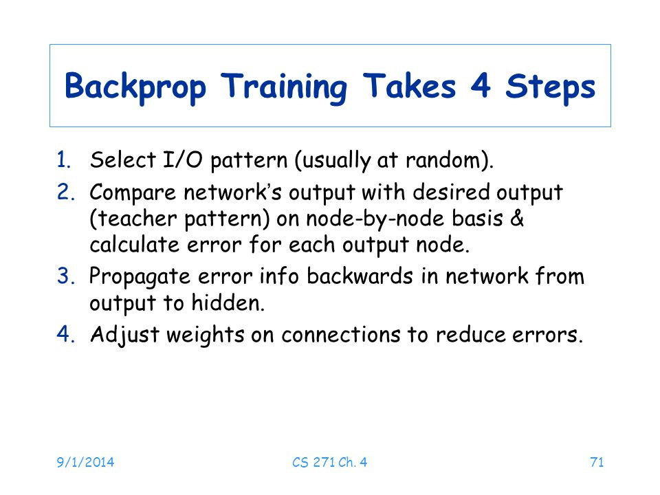 9/1/2014CS 271 Ch. 471 Backprop Training Takes 4 Steps 1.Select I/O pattern (usually at random). 2.Compare network ' s output with desired output (tea