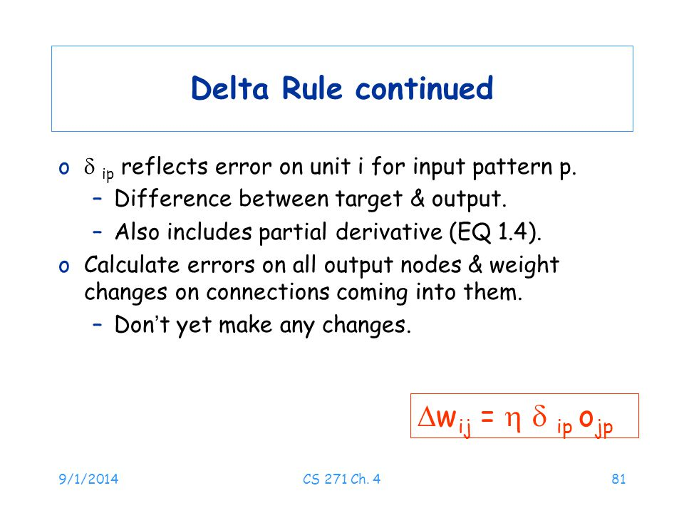 9/1/2014CS 271 Ch. 481 Delta Rule continued o  ip reflects error on unit i for input pattern p. –Difference between target & output. –Also includes p
