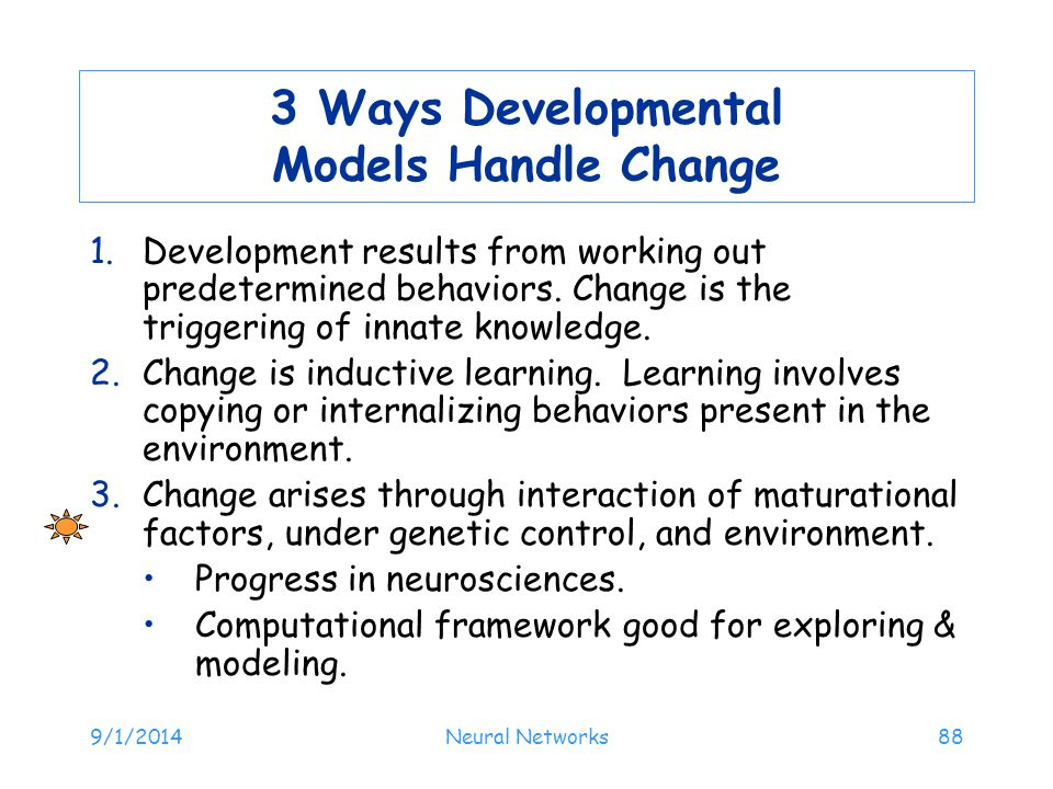 9/1/2014Neural Networks88 3 Ways Developmental Models Handle Change 1.Development results from working out predetermined behaviors.