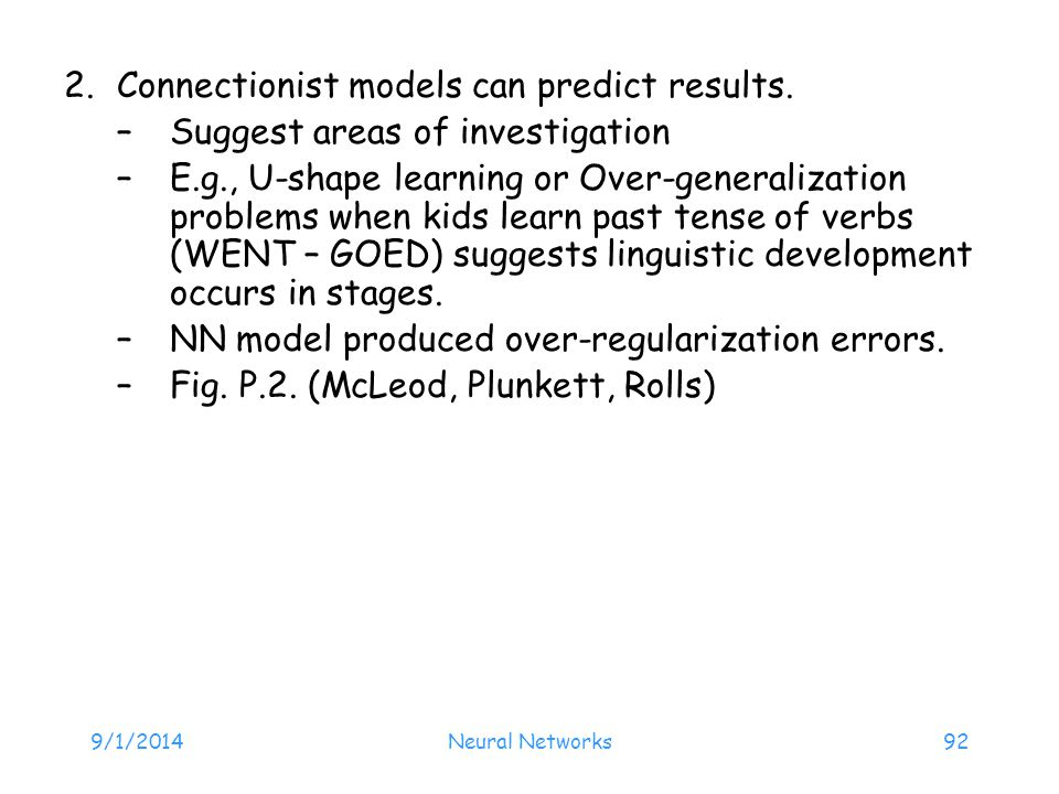 9/1/2014Neural Networks92 2.Connectionist models can predict results. –Suggest areas of investigation –E.g., U-shape learning or Over-generalization p