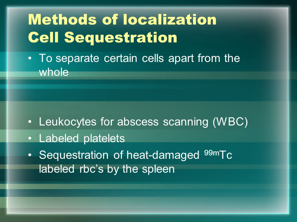 Methods of localization Cell Sequestration To separate certain cells apart from the whole Leukocytes for abscess scanning (WBC) Labeled platelets Sequ