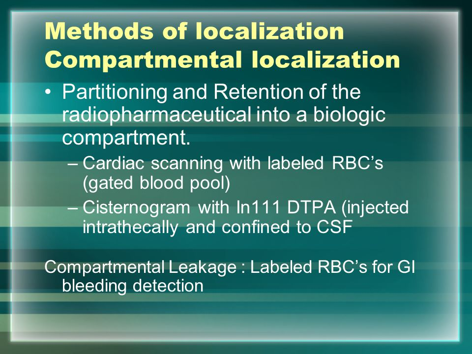 Methods of localization Compartmental localization Partitioning and Retention of the radiopharmaceutical into a biologic compartment. –Cardiac scannin