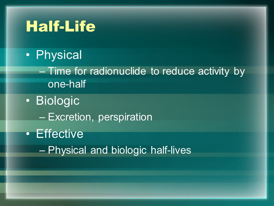Half-Life Physical –Time for radionuclide to reduce activity by one-half Biologic –Excretion, perspiration Effective –Physical and biologic half-lives