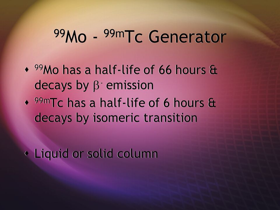 Solid column generator  Alumina oxide on a column (encased in lead)  99mTc builds up until the maximum activity is reached (usually 4 half-lives)  Wet or dry column generators  Dry : after elution, the leftover saline in the column is drawn out with vial  Alumina oxide on a column (encased in lead)  99mTc builds up until the maximum activity is reached (usually 4 half-lives)  Wet or dry column generators  Dry : after elution, the leftover saline in the column is drawn out with vial