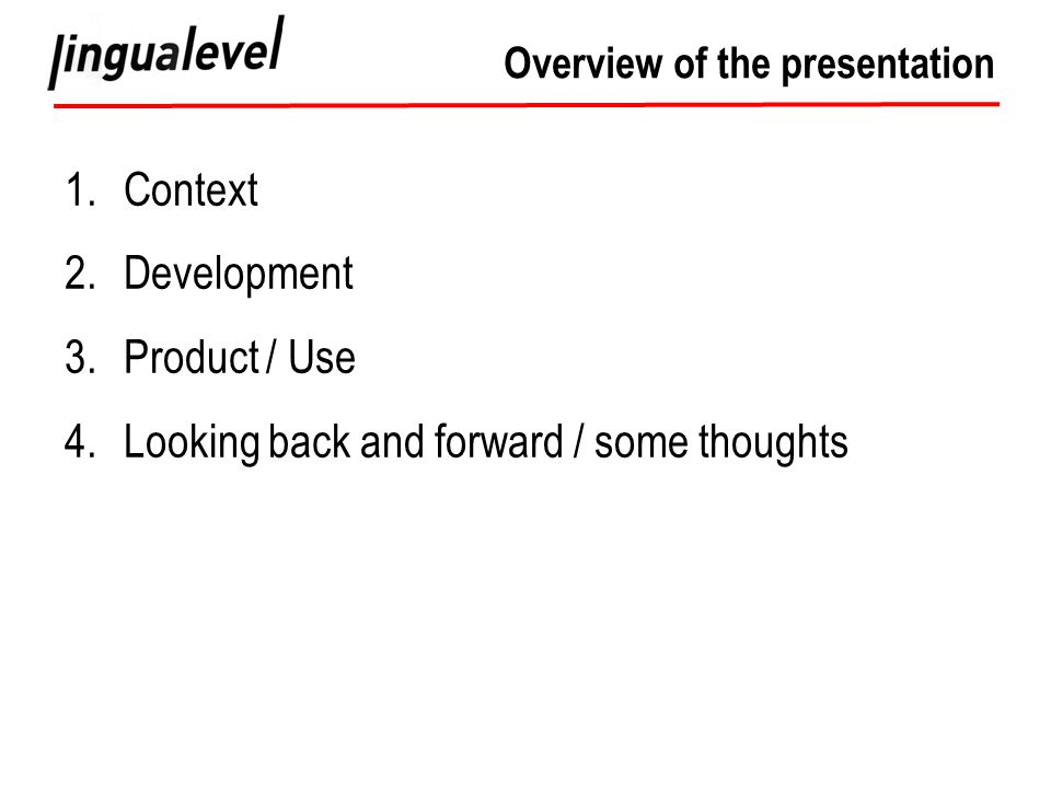 Overview of the presentation 1.Context 2.Development 3.Product / Use 4.Looking back and forward / some thoughts