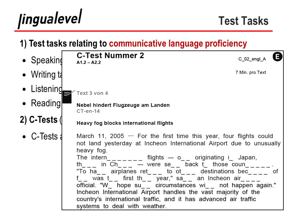 Test Tasks  Speaking tasks (production and interaction)  Writing tasks  Listening tasks  Reading tasks 1) Test tasks relating to communicative language proficiency 2) C-Tests (integrative tests)  C-Tests are a special type of CLOZE test.