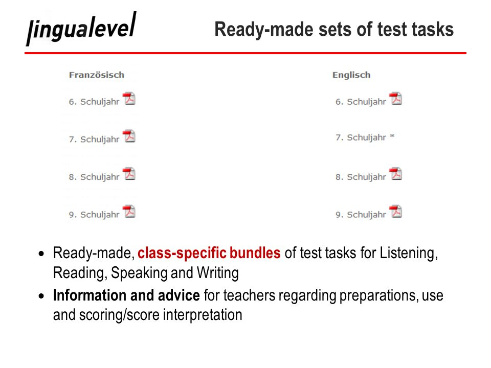 Ready-made sets of test tasks  Ready-made, class-specific bundles of test tasks for Listening, Reading, Speaking and Writing  Information and advice for teachers regarding preparations, use and scoring/score interpretation