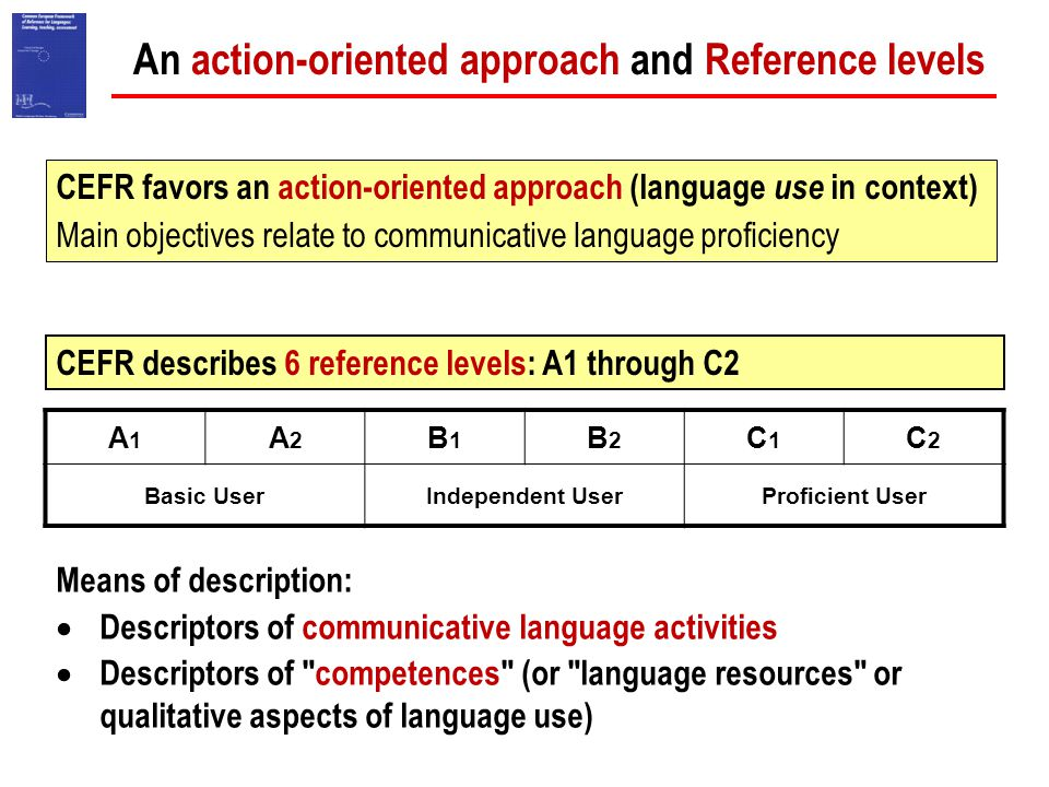 An action-oriented approach and Reference levels Means of description:  Descriptors of communicative language activities  Descriptors of competences (or language resources or qualitative aspects of language use) A1A1 A2A2 B1B1 B2B2 C1C1 C2C2 Basic UserIndependent UserProficient User CEFR favors an action-oriented approach (language use in context) Main objectives relate to communicative language proficiency CEFR describes 6 reference levels: A1 through C2