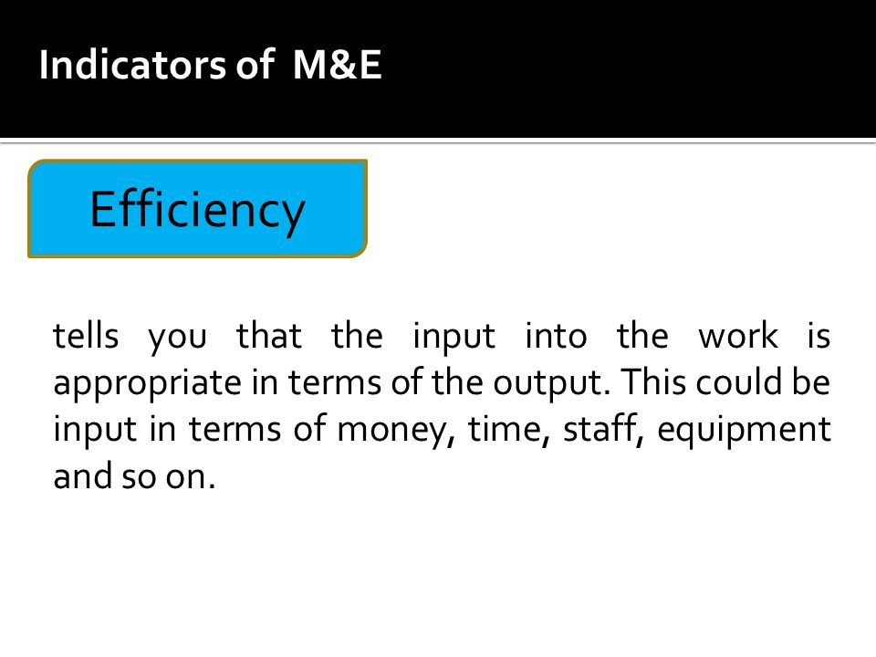 Efficiency tells you that the input into the work is appropriate in terms of the output.