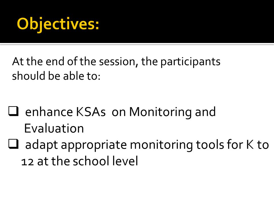 At the end of the session, the participants will be able to: enhance KSAs on Monitoring and Evaluation adapt appropriate M & E tool for K to 12 in school level At the end of the session, the participants will be able to: enhance KSAs on Monitoring and Evaluation adapt appropriate M & E tool for K to 12 in school level At the end of the session, the participants will be able to: enhance KSAs on Monitoring and Evaluation adapt appropriate M & E tool for K to 12 in school level enhance KSAs on Monitoring and Evaluation adapt appropriate M & E tool for K to 12 in school level At the end of the session, the participants should be able to:  enhance KSAs on Monitoring and Evaluation  adapt appropriate monitoring tools for K to 12 at the school level