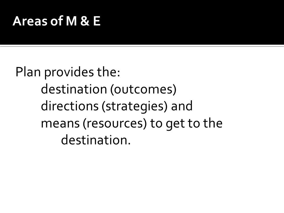 Areas of M & E Plan provides the: destination (outcomes) directions (strategies) and means (resources) to get to the destination.